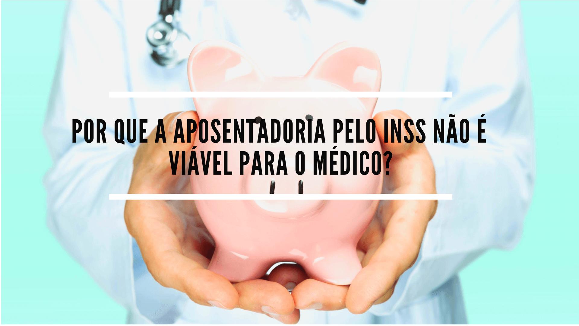 Por que a aposentadoria pelo INSS não é viável para o médico?