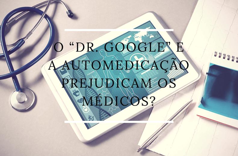 """O """"Dr. Google"""" e a automedicação prejudicam os médicos?"""