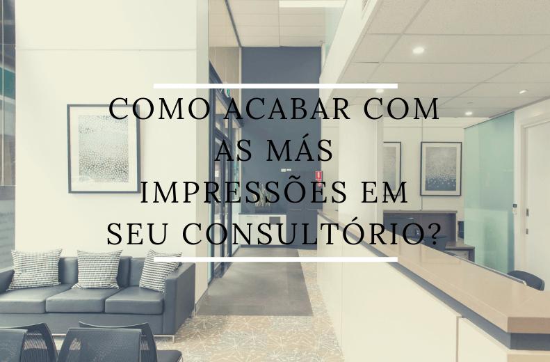 Como acabar com as más impressões em seu consultório?